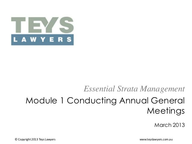 Essential Strata Management Module 1 Conducting Annual General Meetings March 2013 © Copyright 2013 Teys Lawyers  www.teys...