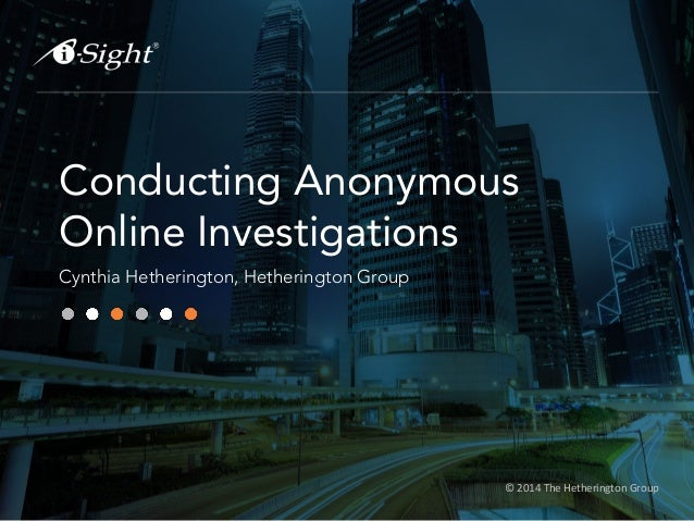 © 2014 The Hetherington Group Conducting Anonymous Online Investigations Cynthia Hetherington, Hetherington Group