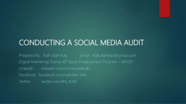 CONDUCTING A SOCIAL MEDIA AUDIT Prepared By : Rafi Ullah Kaki Email : Rafiullahkaki@gmail.com Digital Marketing Trainer KP...