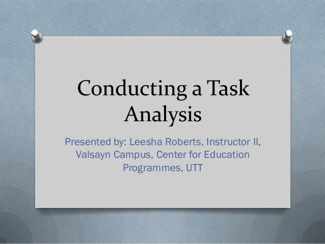 Conducting a Task Analysis Presented by: Leesha Roberts, Instructor II, Valsayn Campus, Center for Education Programmes, U...