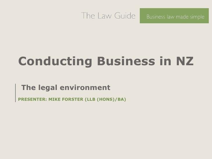 Conducting Business in NZ <ul><li>The legal environment  </li></ul><ul><li>PRESENTER: MIKE FORSTER (LLB (HONS)/BA) </li></ul>