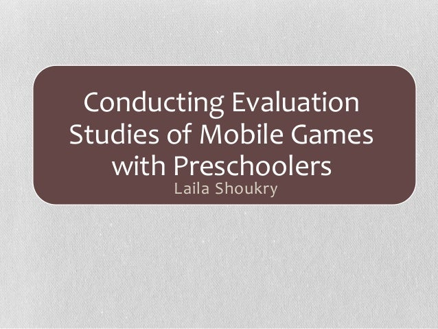 Conducting Evaluation Studies of Mobile Games with Preschoolers Laila Shoukry