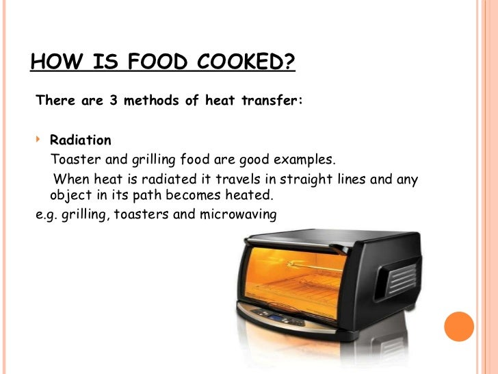 HOW IS FOOD COOKED? <ul><li>There are 3 methods of heat transfer: </li></ul><ul><li>Radiation </li></ul><ul><li>Toaster an...
