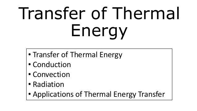 Transfer of Thermal Energy • Transfer of Thermal Energy • Conduction • Convection • Radiation • Applications of Thermal En...