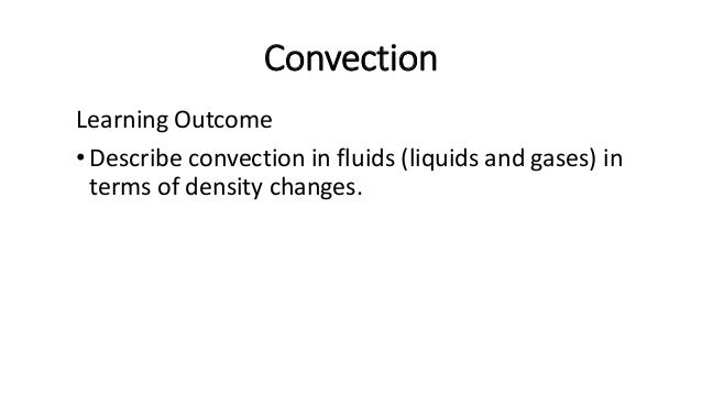 Convection Convection is the transfer of thermal energy by means of convection currents in a fluid (liquid or gas), due to...