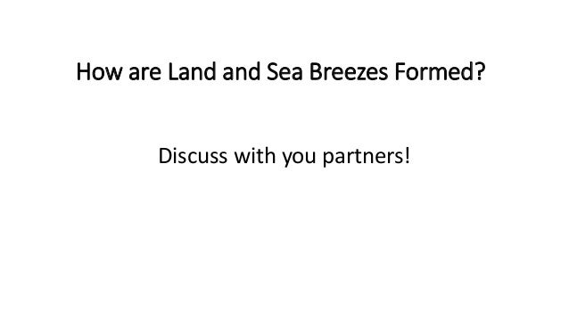 Land & Sea Breeze • In the day, the land heats up faster than the sea. The air above the land is heated, expands and rises...