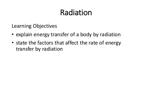 Radiation Radiation is the transfer of thermal energy in the form of electromagnetic waves without the aid of a medium. • ...