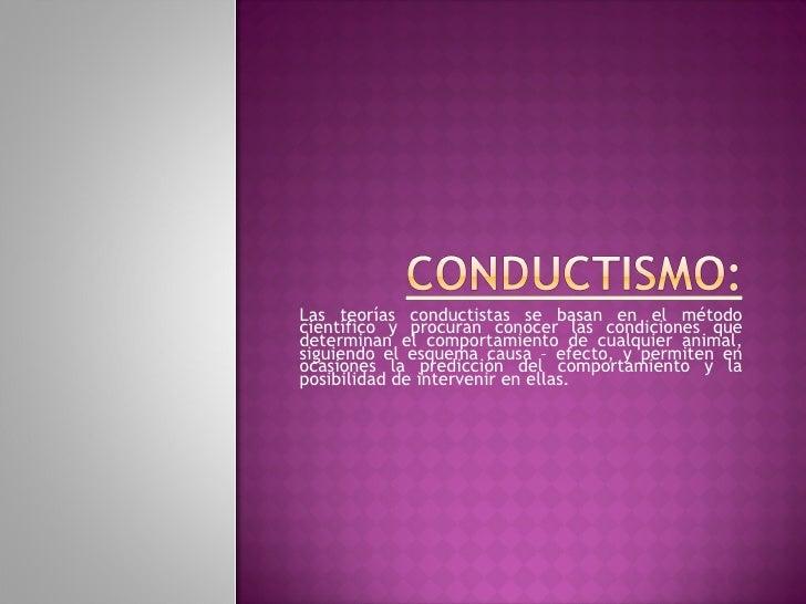 Las teorías conductistas se basan en el métodocientífico y procuran conocer las condiciones quedeterminan el comportamient...