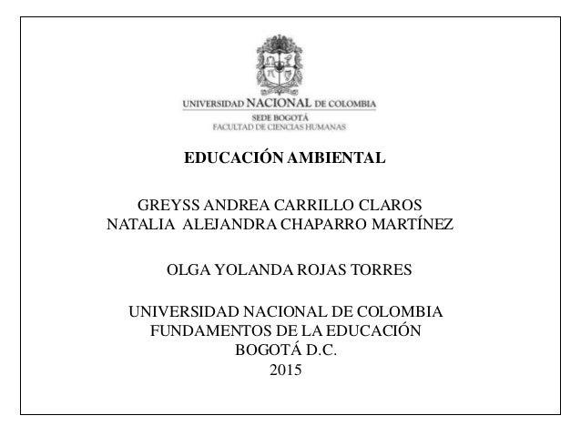EDUCACIÓN AMBIENTAL GREYSS ANDREA CARRILLO CLAROS NATALIA ALEJANDRA CHAPARRO MARTÍNEZ UNIVERSIDAD NACIONAL DE COLOMBIA FUN...
