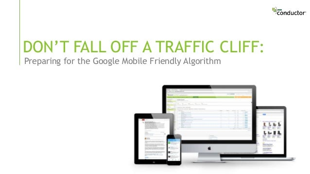 Preparing for the Google Mobile Friendly Algorithm DON'T FALL OFF A TRAFFIC CLIFF: