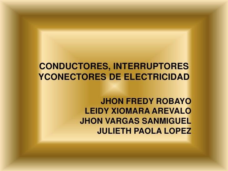 CONDUCTORES, INTERRUPTORESYCONECTORES DE ELECTRICIDAD            JHON FREDY ROBAYO        LEIDY XIOMARA AREVALO       JHON...