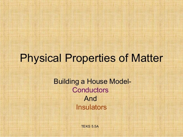 Physical Properties of Matter  Building a House Model-  Conductors  And  Insulators  TEKS 5.5A