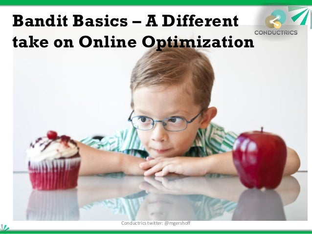 Bandit Basics – A Differenttake on Online Optimization            Conductrics twitter: @mgershoff