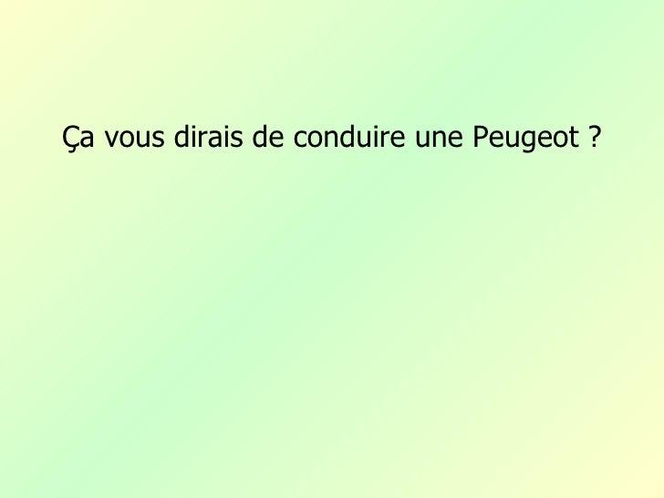 Ça vous dirais de conduire une Peugeot ?