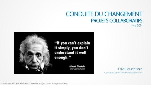 CONDUITE DU CHANGEMENT PROJETS COLLABORATIFS Mai 2014 Eric Herschkorn Consultant Senior Collaboratives solutions Sources d...