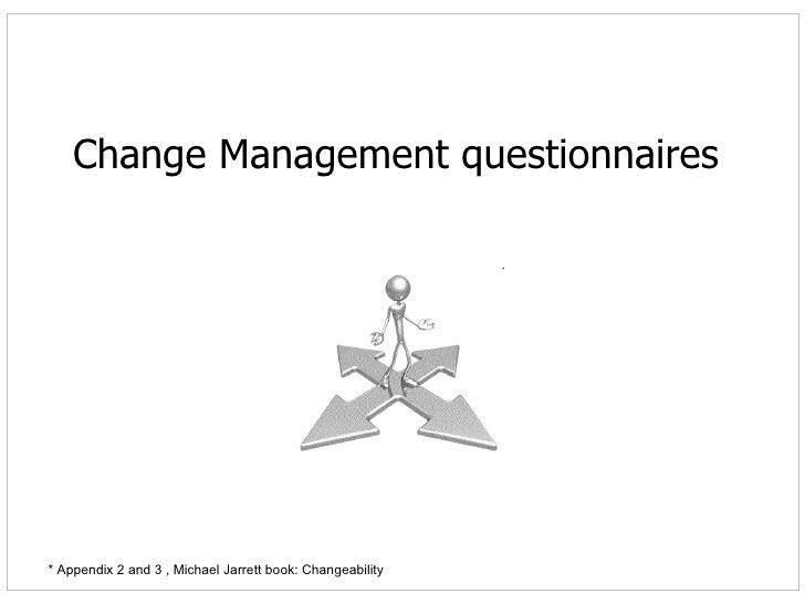 Change Management questionnaires * Appendix 2 and 3 , Michael Jarrett book: Changeability