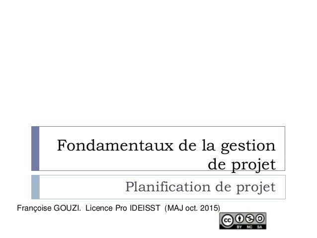 Fondamentaux de la gestion de projet Planification de projet Françoise GOUZI. Licence Pro IDEISST (MAJ oct. 2015)