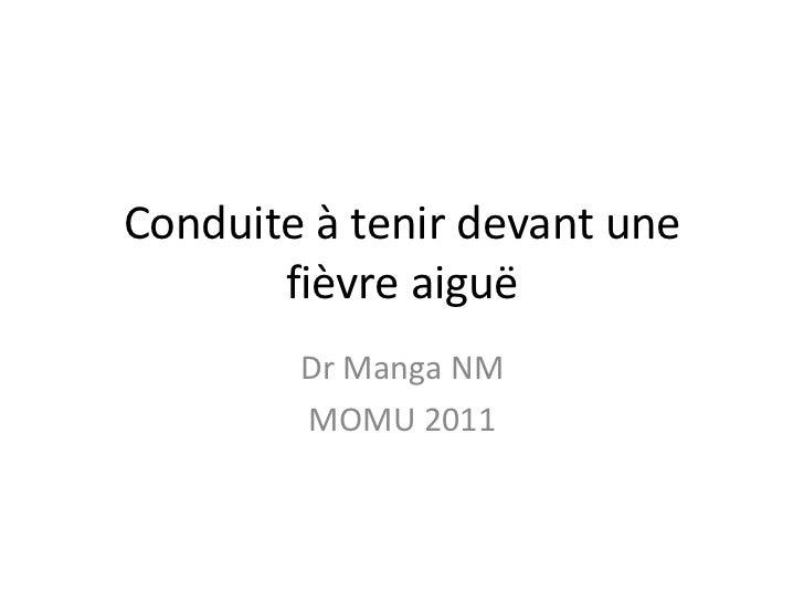 Conduite à tenir devant une       fièvre aiguë        Dr Manga NM        MOMU 2011