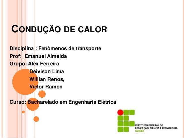 CONDUÇÃO DE CALOR Disciplina : Fenômenos de transporte Prof: Emanuel Almeida Grupo: Alex Ferreira Deivison Lima Willian Re...