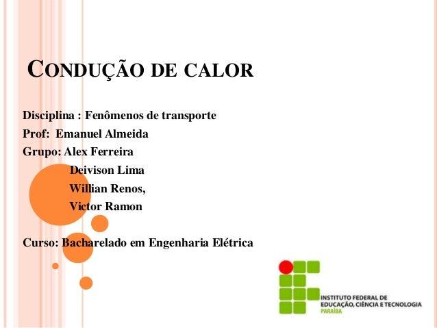 CONDUÇÃO DE CALORDisciplina : Fenômenos de transporteProf: Emanuel AlmeidaGrupo: Alex Ferreira         Deivison Lima      ...