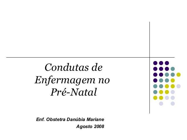 Condutas de Enfermagem no Pré-Natal Enf. Obstetra Danúbia Mariane Agosto 2008