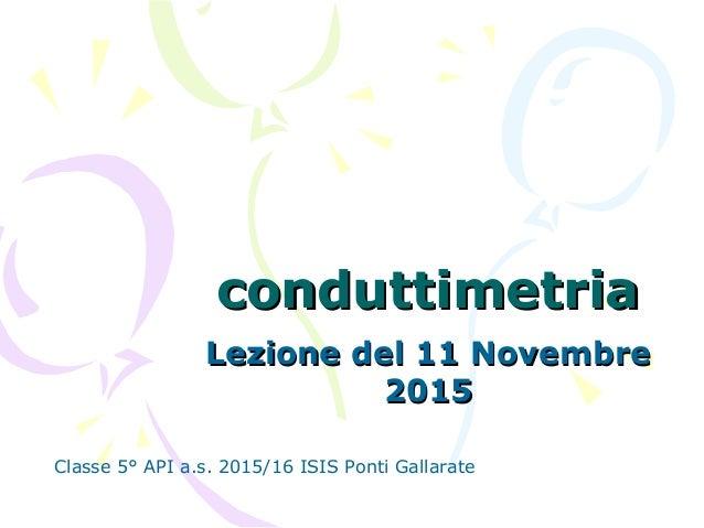conduttimetriaconduttimetria Lezione del 11 NovembreLezione del 11 Novembre 20152015 Classe 5° API a.s. 2015/16 ISIS Ponti...