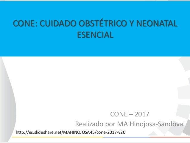CONE: CUIDADO OBSTÉTRICO Y NEONATAL ESENCIAL CONE – 2017 Realizado por MA Hinojosa-Sandoval http://es.slideshare.net/MAHIN...