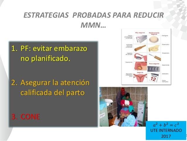 ESTRATEGIAS PROBADAS PARA REDUCIR MMN… 1. PF: evitar embarazo no planificado. 2. Asegurar la atención calificada del parto...
