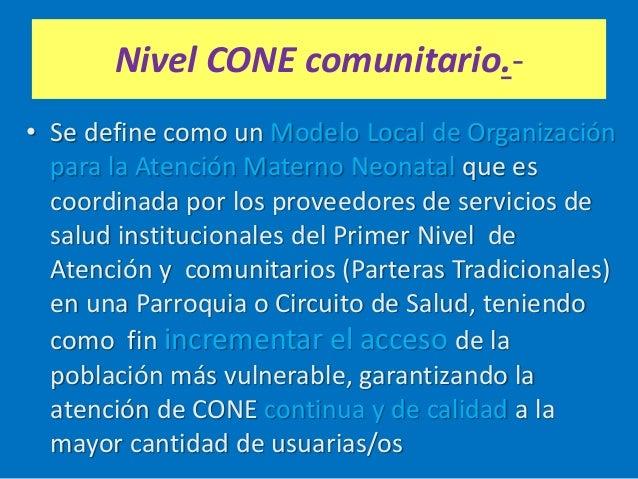 Nivel CONE comunitario.- • Se define como un Modelo Local de Organización para la Atención Materno Neonatal que es coordin...