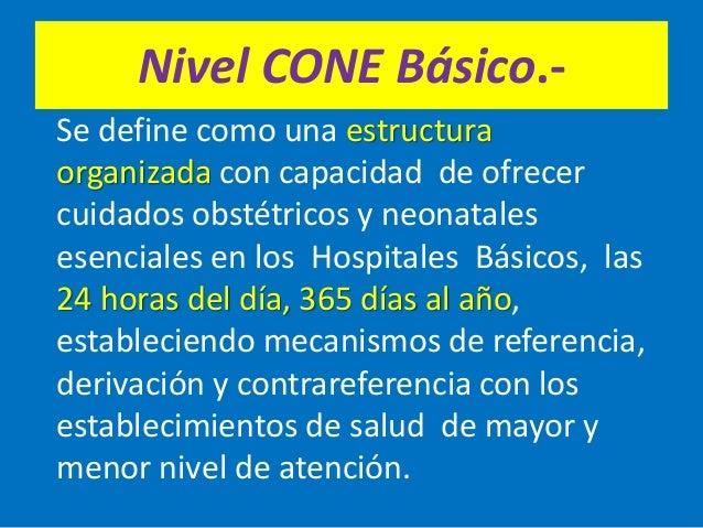 Nivel CONE Básico.- Se define como una estructura organizada con capacidad de ofrecer cuidados obstétricos y neonatales es...