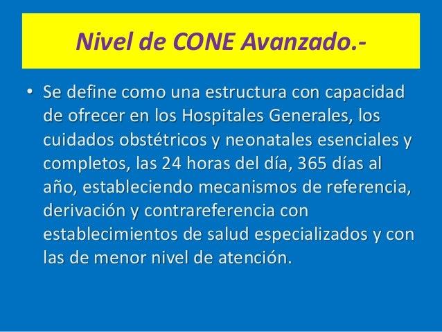 Nivel de CONE Avanzado.- • Se define como una estructura con capacidad de ofrecer en los Hospitales Generales, los cuidado...