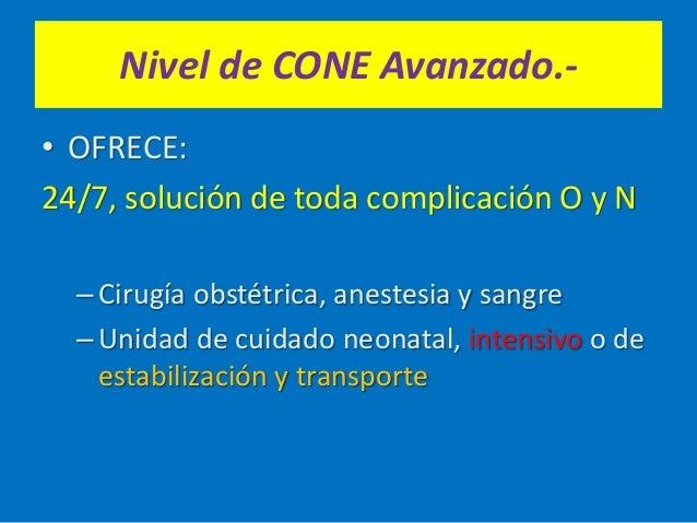 Nivel de CONE Avanzado.- • OFRECE: 24/7, solución de toda complicación O y N –Cirugía obstétrica, anestesia y sangre –Unid...