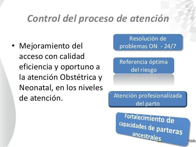 Control del proceso de atención • Mejoramiento del acceso con calidad eficiencia y oportuno a la atención Obstétrica y Neo...