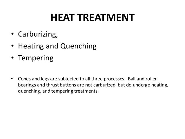 HEAT TREATMENT • Carburizing, • Heating and Quenching • Tempering • Cones and legs are subjected to all three processes. B...