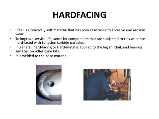 HARDFACING • Steel is a relatively soft material that has poor resistance to abrasive and erosion wear. • To improve servi...