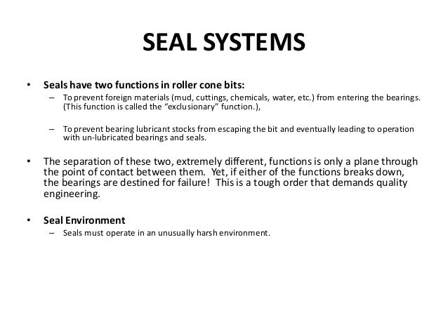 SEAL SYSTEMS • Seals have two functions in roller cone bits: – To prevent foreign materials (mud, cuttings, chemicals, wat...