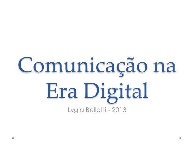 Comunicação na   Era Digital     Lygia Bellotti - 2013