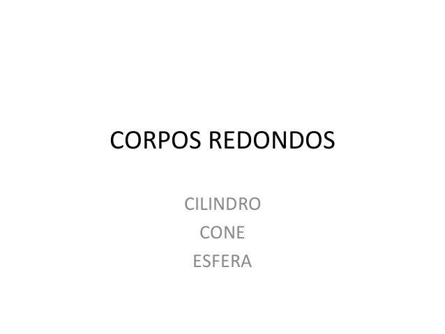 CORPOS REDONDOS  CILINDRO  CONE  ESFERA
