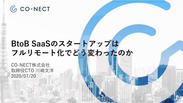 BtoB SaaSのスタートアップは フルリモート化でどう変わったのか CO-NECT株式会社 取締役CTO 川崎文洋 2020/07/20