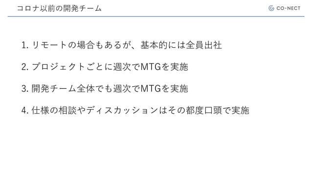 コロナ以前の開発チーム 1. リモートの場合もあるが、基本的には全員出社 2. プロジェクトごとに週次でMTGを実施 3. 開発チーム全体でも週次でMTGを実施 4. 仕様の相談やディスカッションはその都度口頭で実施