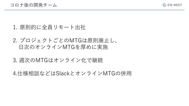 コロナ後の開発チーム 1. 原則的に全員リモート出社 2. プロジェクトごとのMTGは原則廃止し、 日次のオンラインMTGを厚めに実施 3. 週次のMTGはオンライン化で継続 4.仕様相談などはSlackとオンラインMTGの併用
