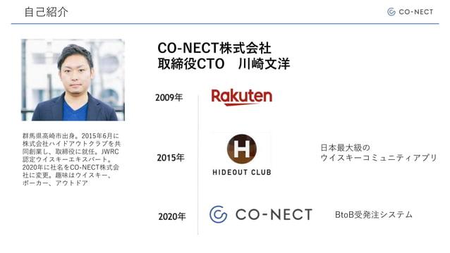 自己紹介 CO-NECT株式会社 取締役CTO 川崎文洋 日本最大級の ウイスキーコミュニティアプリ BtoB受発注システム 群馬県高崎市出身。2015年6月に 株式会社ハイドアウトクラブを共 同創業し、取締役に就任。JWRC 認定ウイスキーエ...