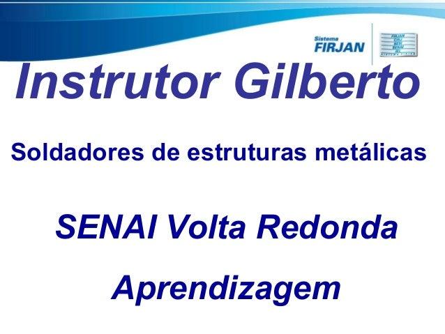 Instrutor Gilberto Soldadores de estruturas metálicas  SENAI Volta Redonda Aprendizagem