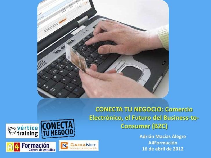 CONECTA TU NEGOCIO: ComercioElectrónico, el Futuro del Business-to-           Consumer (B2C)                 Adrián Macías...