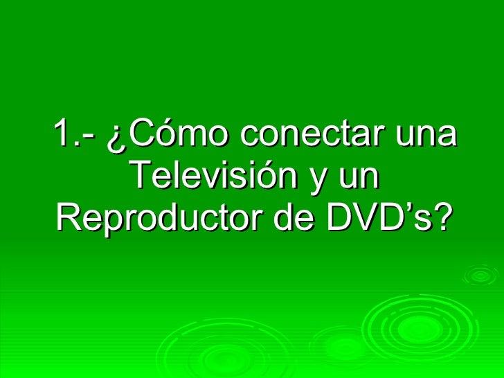 1.- ¿Cómo conectar una Televisión y un Reproductor de DVD's?