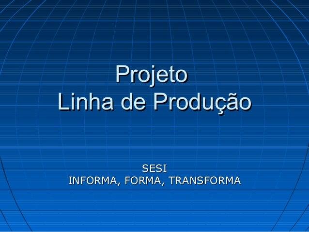 Projeto Linha de Produção SESI INFORMA, FORMA, TRANSFORMA