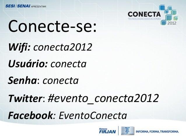 Conecte-se:Wifi: conecta2012Usuário: conectaSenha: conectaTwitter: #evento_conecta2012Facebook: EventoConecta
