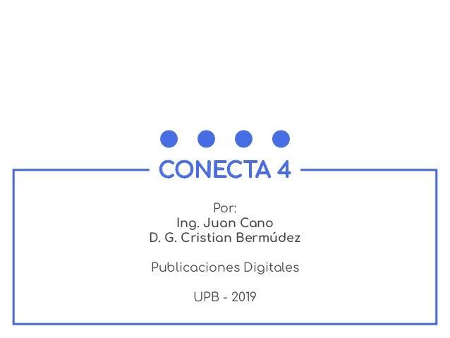 CONECTA 4 Por: Ing. Juan Cano D. G. Cristian Berm�dez Publicaciones Digitales UPB - 2019