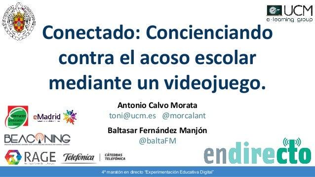 Antonio Calvo Morata toni@ucm.es @morcalant Baltasar Fernández Manjón @baltaFM Conectado: Concienciando contra el acoso es...