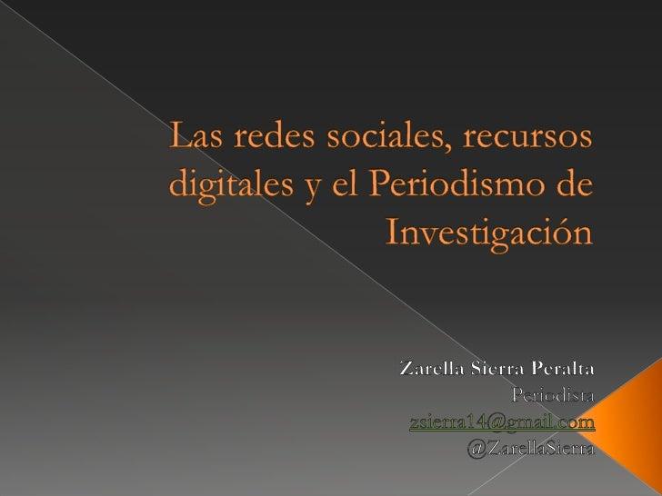 Las redes sociales, recursos  digitales y el Periodismo de Investigación<br />Zarella Sierra Peralta<br />Periodista<br />...